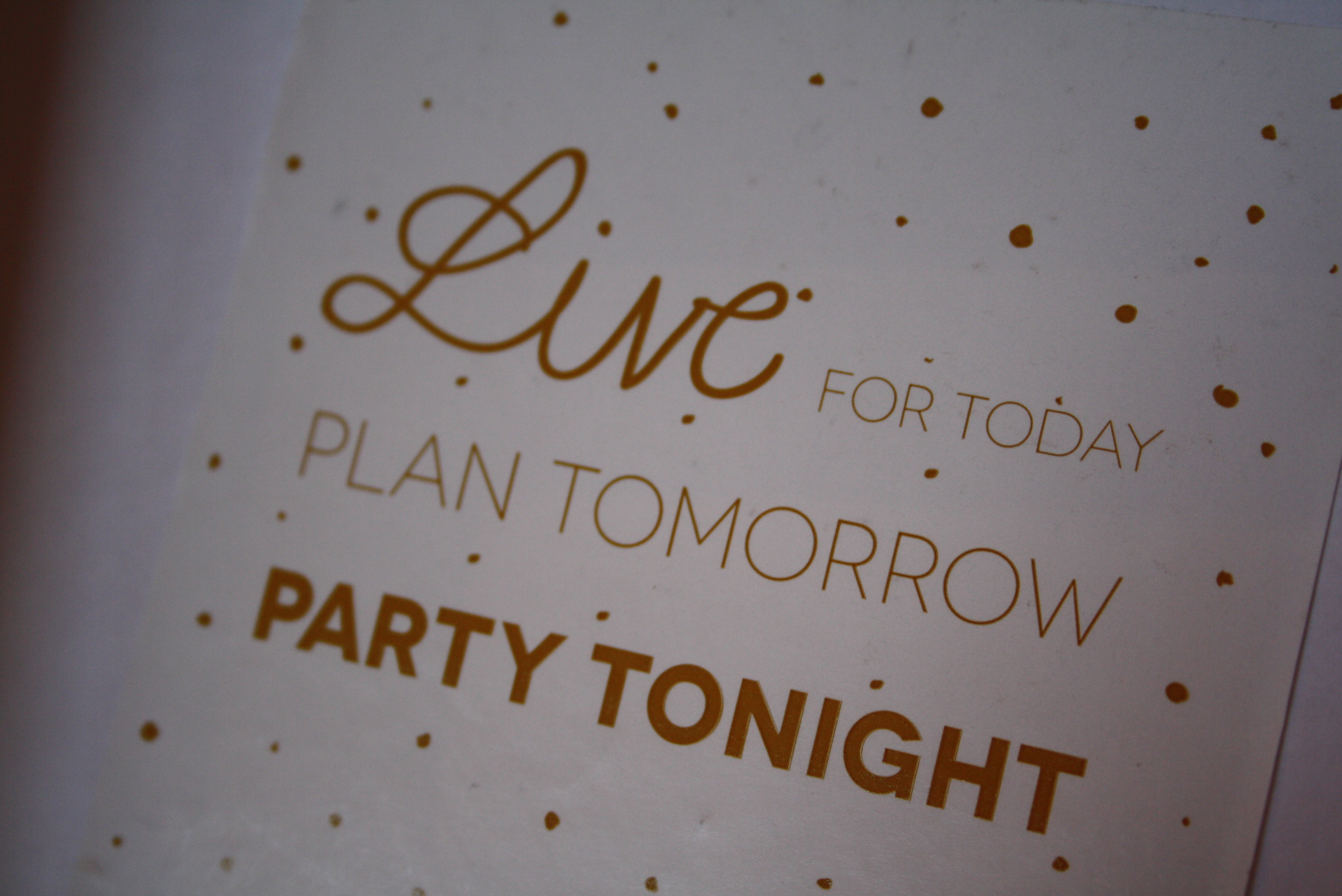 """Live for today, plan tomorrow, party tonight"""